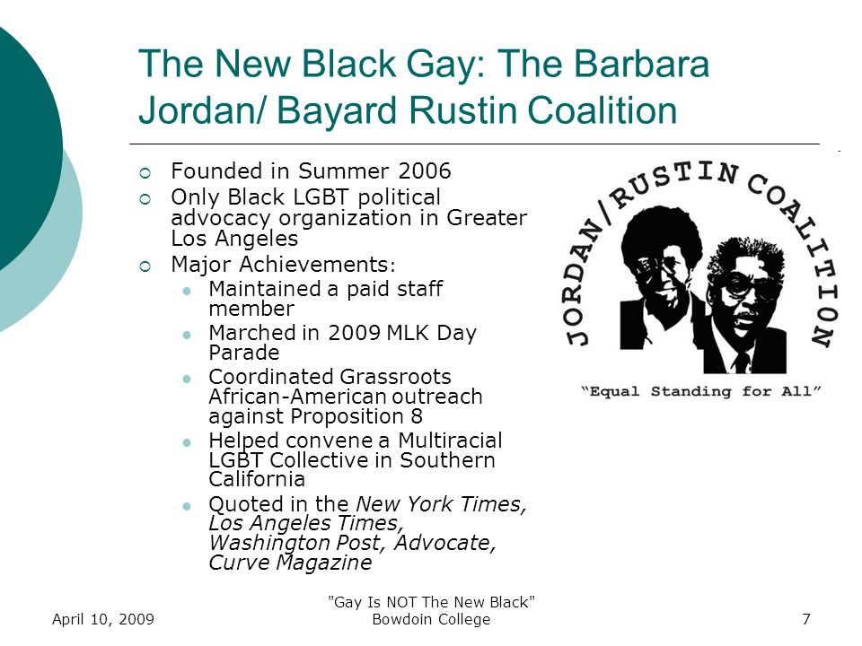 April 10, 2009 Gay Is NOT The New Black Bowdoin College7 The New Black Gay: The Barbara Jordan/ Bayard Rustin Coalition  Founded in Summer 2006  Only Black LGBT political advocacy organization in Greater Los Angeles  Major Achievements : Maintained a paid staff member Marched in 2009 MLK Day Parade Coordinated Grassroots African-American outreach against Proposition 8 Helped convene a Multiracial LGBT Collective in Southern California Quoted in the New York Times, Los Angeles Times, Washington Post, Advocate, Curve Magazine