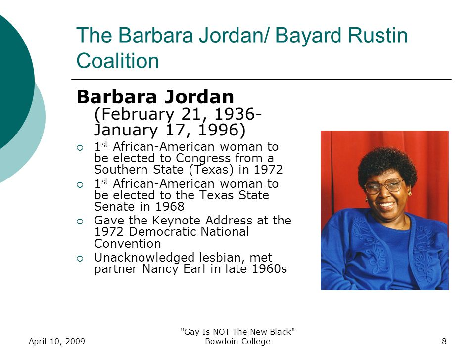April 10, 2009 Gay Is NOT The New Black Bowdoin College8 The Barbara Jordan/ Bayard Rustin Coalition Barbara Jordan (February 21, 1936- January 17, 1996)  1 st African-American woman to be elected to Congress from a Southern State (Texas) in 1972  1 st African-American woman to be elected to the Texas State Senate in 1968  Gave the Keynote Address at the 1972 Democratic National Convention  Unacknowledged lesbian, met partner Nancy Earl in late 1960s