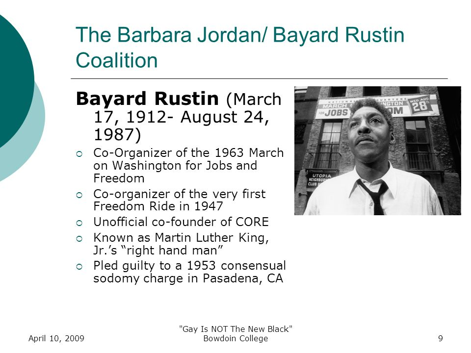 April 10, 2009 Gay Is NOT The New Black Bowdoin College9 The Barbara Jordan/ Bayard Rustin Coalition Bayard Rustin (March 17, 1912- August 24, 1987)  Co-Organizer of the 1963 March on Washington for Jobs and Freedom  Co-organizer of the very first Freedom Ride in 1947  Unofficial co-founder of CORE  Known as Martin Luther King, Jr.'s right hand man  Pled guilty to a 1953 consensual sodomy charge in Pasadena, CA