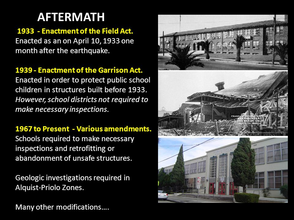 AFTERMATH 1933 - Enactment of the Field Act. Enacted as an on April 10, 1933 one month after the earthquake. 1939 - Enactment of the Garrison Act. Ena