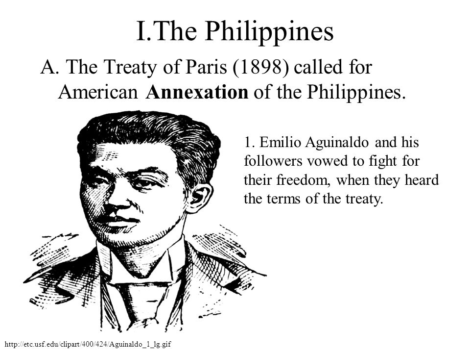 I.The Philippines A. The Treaty of Paris (1898) called for American Annexation of the Philippines.