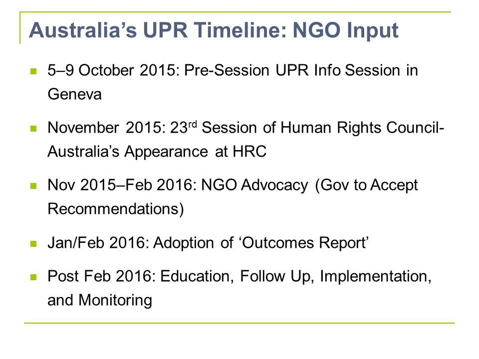 Australia's UPR Timeline: NGO Input 5–9 October 2015: Pre-Session UPR Info Session in Geneva November 2015: 23 rd Session of Human Rights Council- Australia's Appearance at HRC Nov 2015–Feb 2016: NGO Advocacy (Gov to Accept Recommendations) Jan/Feb 2016: Adoption of 'Outcomes Report' Post Feb 2016: Education, Follow Up, Implementation, and Monitoring