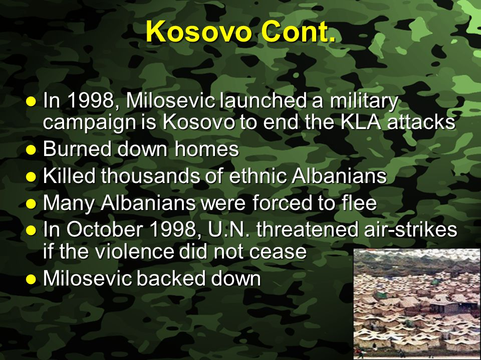 Slide 20 Kosovo Cont. In 1998, Milosevic launched a military campaign is Kosovo to end the KLA attacks In 1998, Milosevic launched a military campaign