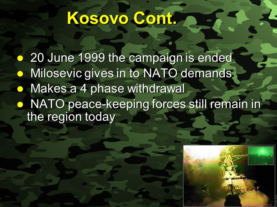 Slide 23 Kosovo Cont. 20 June 1999 the campaign is ended 20 June 1999 the campaign is ended Milosevic gives in to NATO demands Milosevic gives in to N