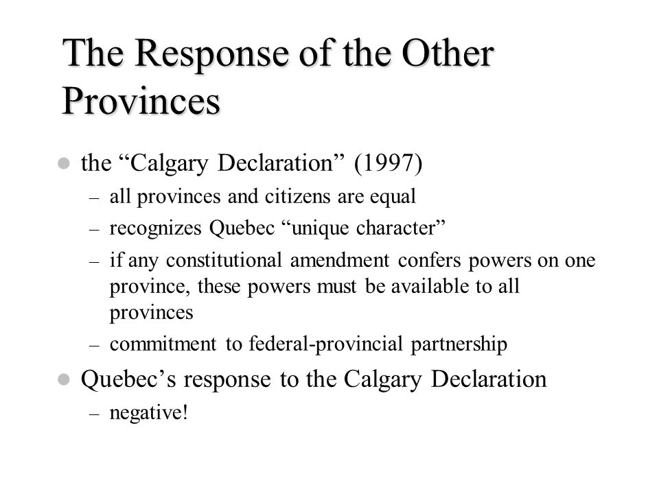 "The Response of the Other Provinces the ""Calgary Declaration"" (1997) – all provinces and citizens are equal – recognizes Quebec ""unique character"" – i"