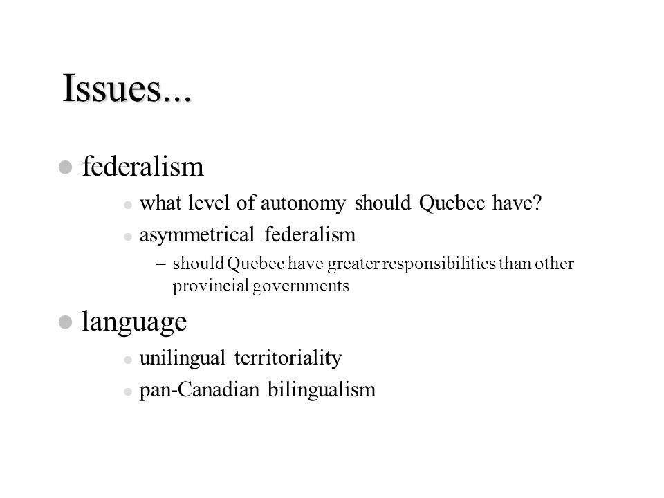 Issues... federalism what level of autonomy should Quebec have? asymmetrical federalism –should Quebec have greater responsibilities than other provin