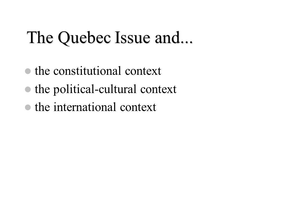 The Quebec Issue and... the constitutional context the political-cultural context the international context