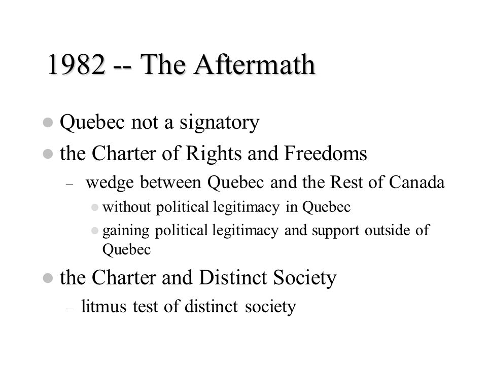 1982 -- The Aftermath Quebec not a signatory the Charter of Rights and Freedoms – wedge between Quebec and the Rest of Canada without political legiti