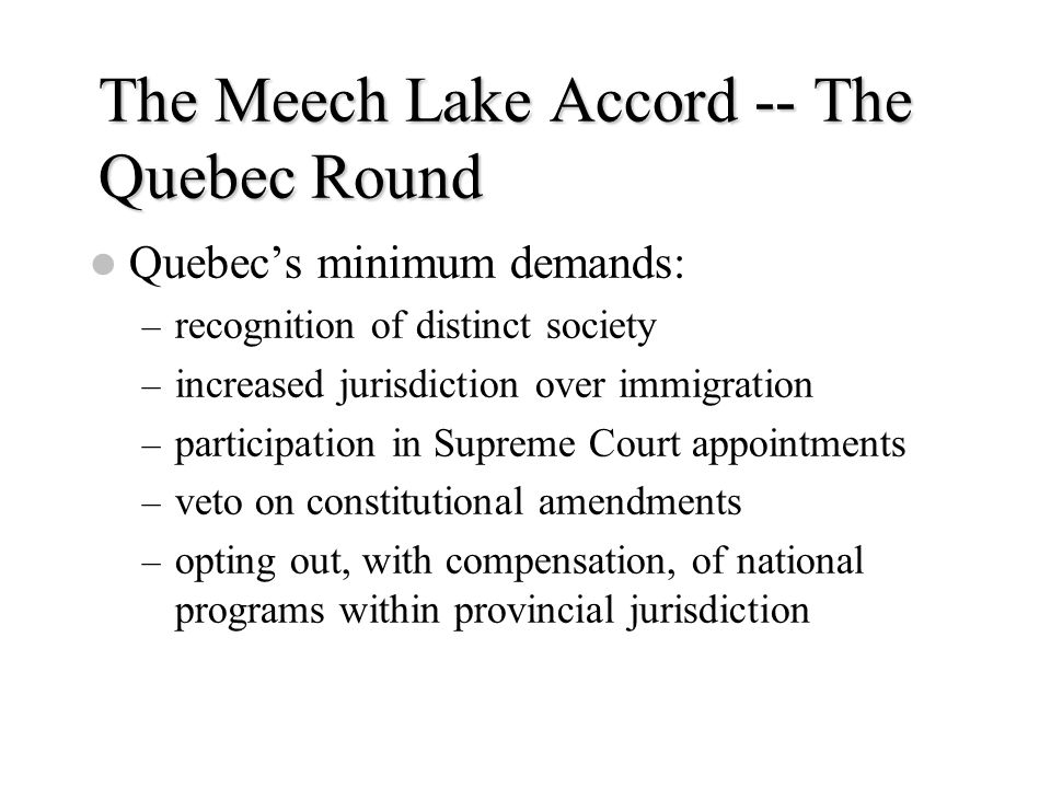 The Meech Lake Accord -- The Quebec Round Quebec's minimum demands: – recognition of distinct society – increased jurisdiction over immigration – part