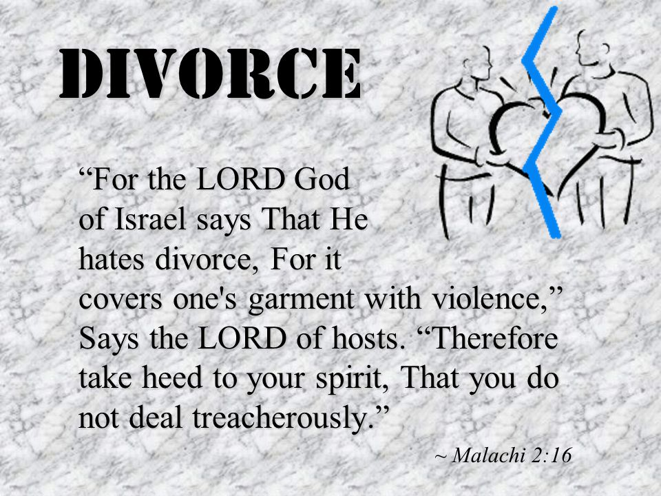 Divorce For the LORD God of Israel says That He hates divorce, For it covers one s garment with violence, Says the LORD of hosts.