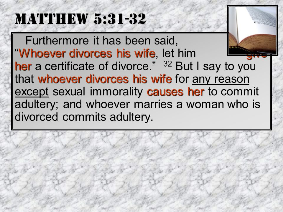 Matthew 5:31-32 Whoever divorces his wifegive her whoever divorces his wife causes her Furthermore it has been said, Whoever divorces his wife, let him give her a certificate of divorce. 32 But I say to you that whoever divorces his wife for any reason except sexual immorality causes her to commit adultery; and whoever marries a woman who is divorced commits adultery.