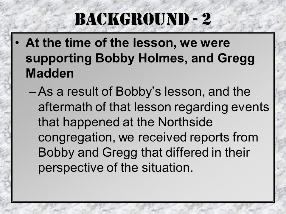 Background - 2 At the time of the lesson, we were supporting Bobby Holmes, and Gregg Madden –As a result of Bobby's lesson, and the aftermath of that lesson regarding events that happened at the Northside congregation, we received reports from Bobby and Gregg that differed in their perspective of the situation.