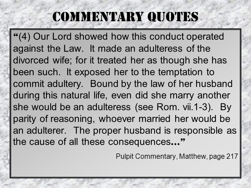 "Commentary Quotes "" (4) Our Lord showed how this conduct operated against the Law. It made an adulteress of the divorced wife; for it treated her as t"