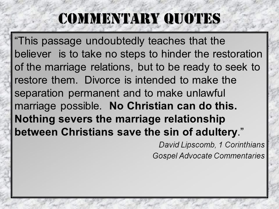 Commentary Quotes This passage undoubtedly teaches that the believer is to take no steps to hinder the restoration of the marriage relations, but to be ready to seek to restore them.