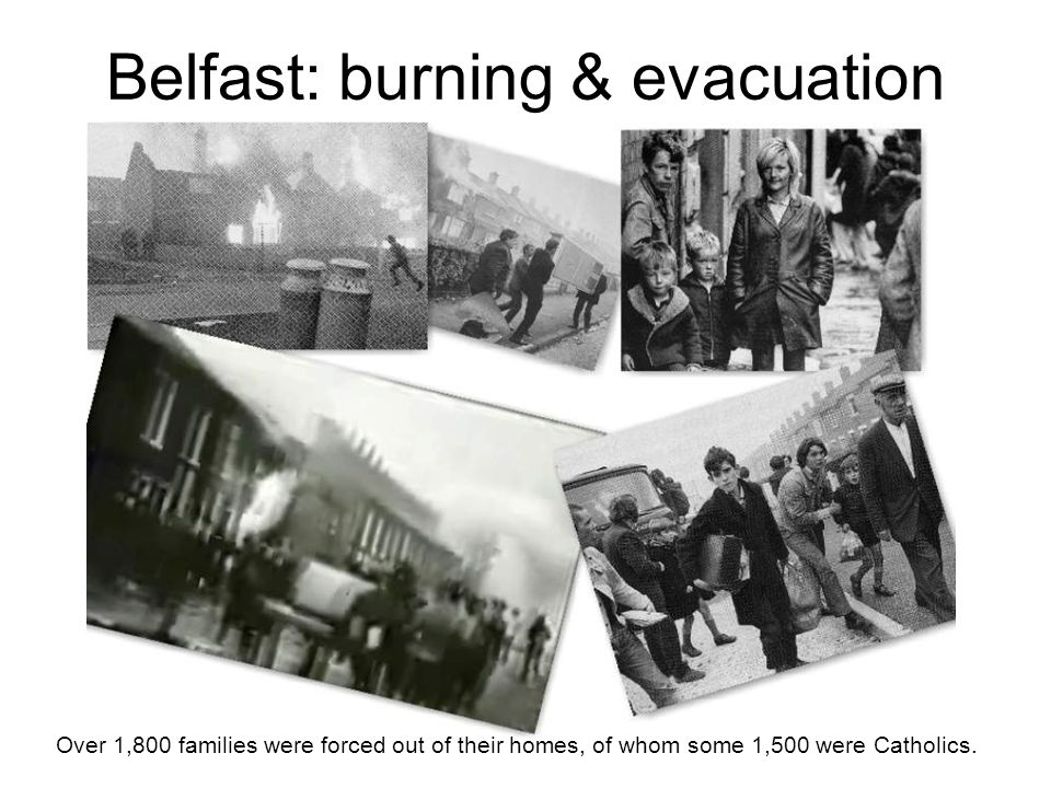 Belfast: burning & evacuation Over 1,800 families were forced out of their homes, of whom some 1,500 were Catholics.