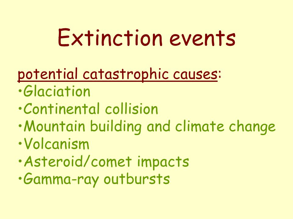 Extinction events potential catastrophic causes: Glaciation Continental collision Mountain building and climate change Volcanism Asteroid/comet impacts Gamma-ray outbursts