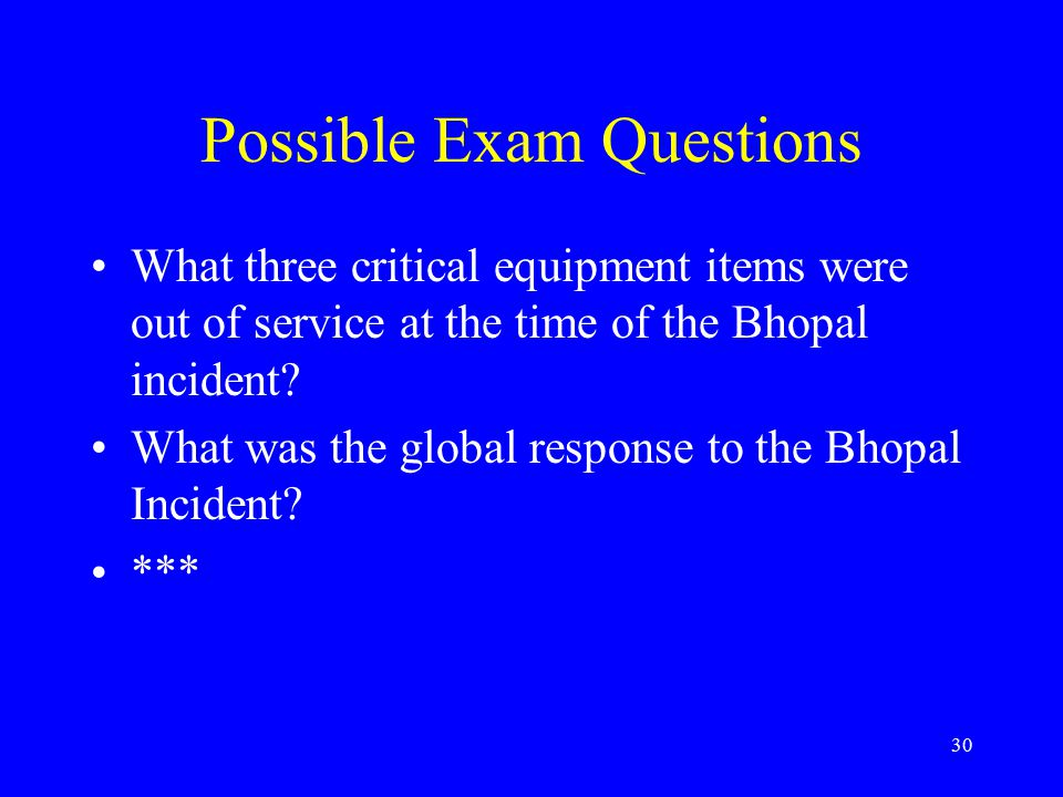 30 Possible Exam Questions What three critical equipment items were out of service at the time of the Bhopal incident.