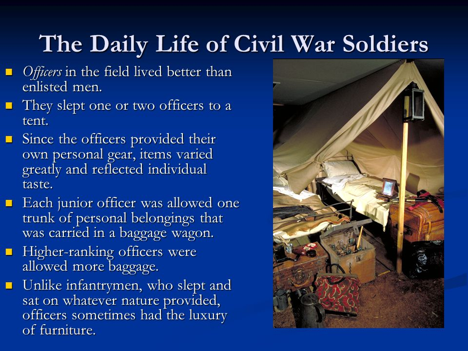 The Daily Life of Civil War Soldiers Officers in the field lived better than enlisted men.