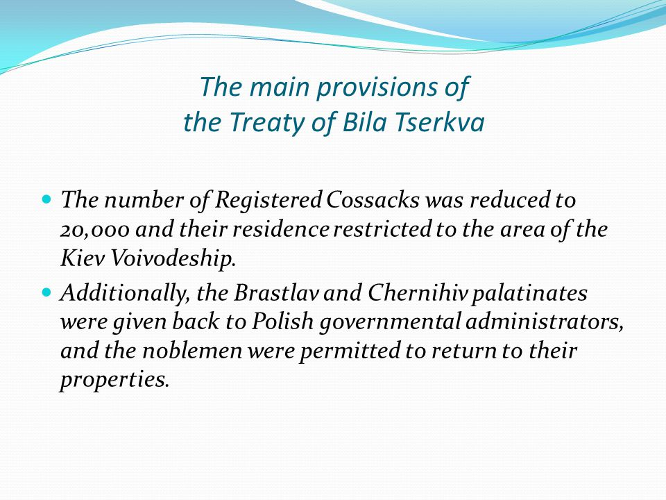 The main provisions of the Treaty of Bila Tserkva The number of Registered Cossacks was reduced to 20,000 and their residence restricted to the area of the Kiev Voivodeship.