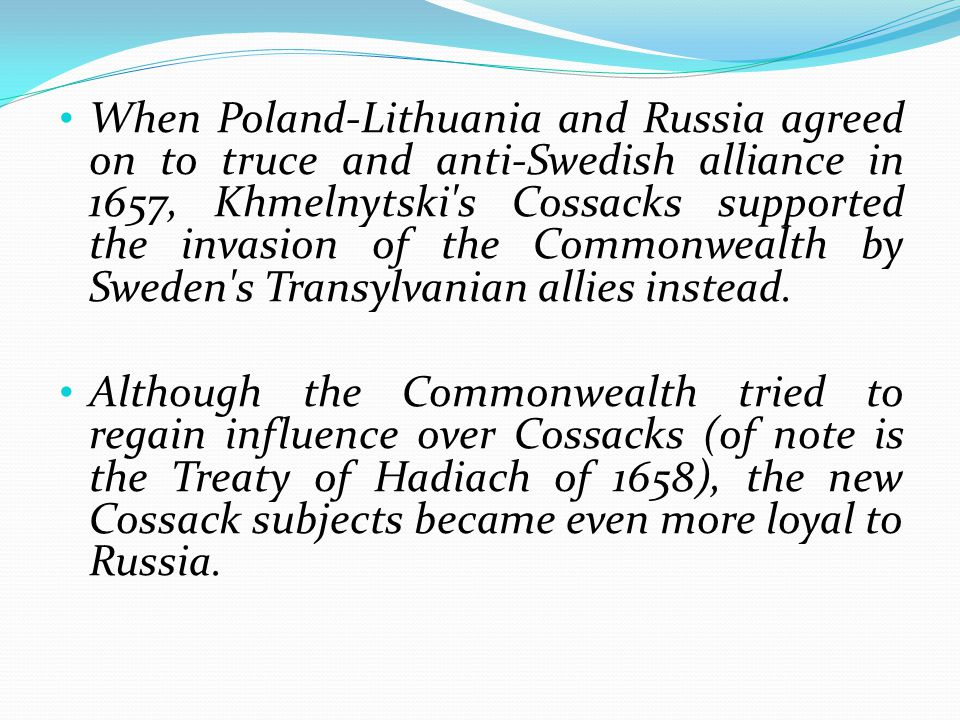 When Poland-Lithuania and Russia agreed on to truce and anti-Swedish alliance in 1657, Khmelnytski s Cossacks supported the invasion of the Commonwealth by Sweden s Transylvanian allies instead.