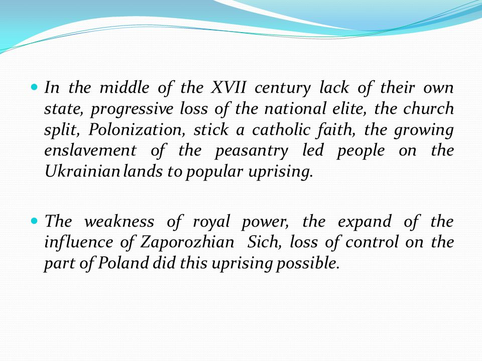 In the middle of the XVII century lack of their own state, progressive loss of the national elite, the church split, Polonization, stick a catholic faith, the growing enslavement of the peasantry led people on the Ukrainian lands to popular uprising.