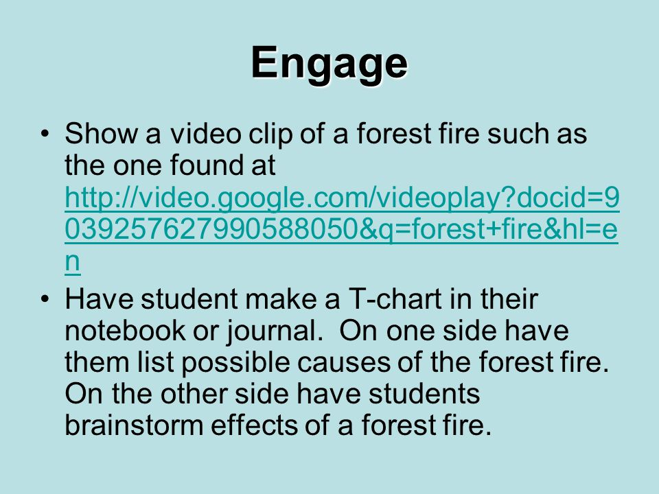 Engage Show a video clip of a forest fire such as the one found at http://video.google.com/videoplay?docid=9 039257627990588050&q=forest+fire&hl=e n h