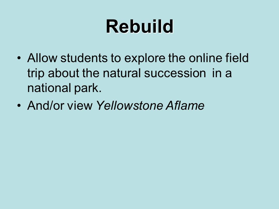Rebuild Allow students to explore the online field trip about the natural succession in a national park. And/or view Yellowstone Aflame