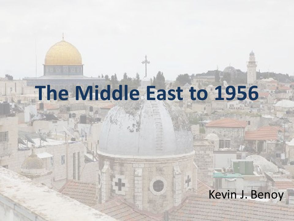 The Middle East to 1956 Kevin J. Benoy