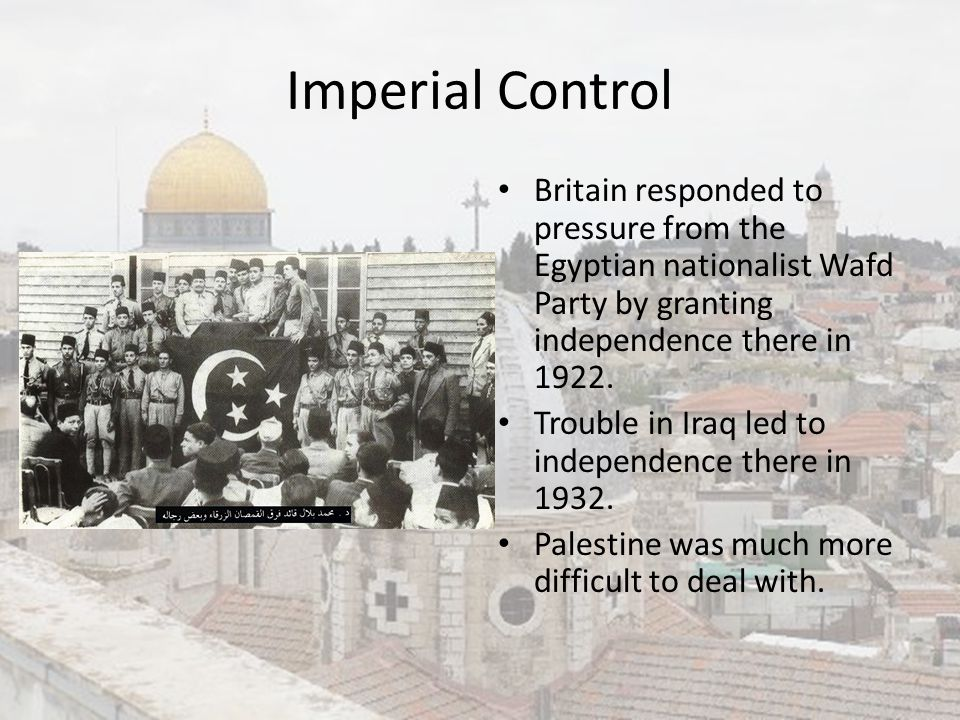 Imperial Control Britain responded to pressure from the Egyptian nationalist Wafd Party by granting independence there in 1922. Trouble in Iraq led to