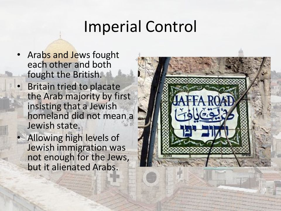 Imperial Control Arabs and Jews fought each other and both fought the British. Britain tried to placate the Arab majority by first insisting that a Je
