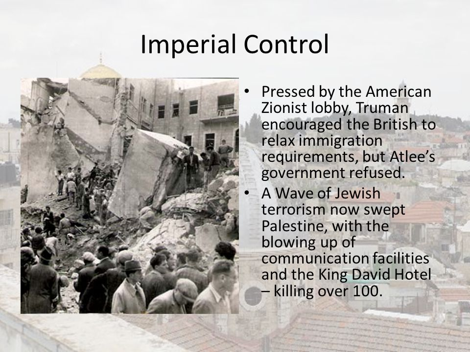 Imperial Control Pressed by the American Zionist lobby, Truman encouraged the British to relax immigration requirements, but Atlee's government refuse