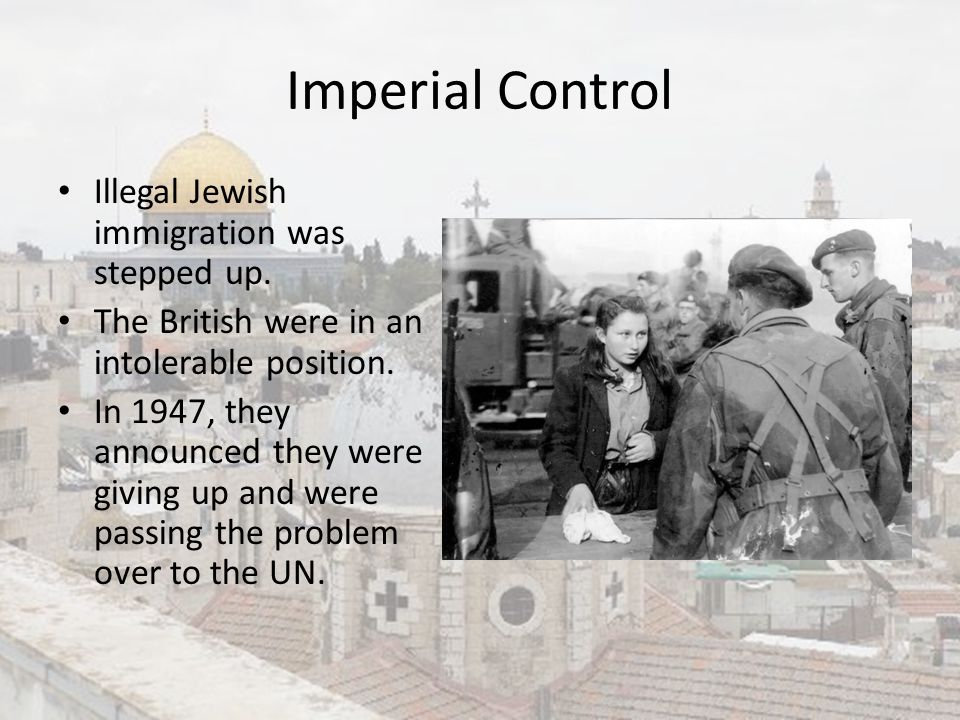 Imperial Control Illegal Jewish immigration was stepped up. The British were in an intolerable position. In 1947, they announced they were giving up a