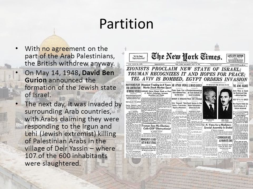 Partition With no agreement on the part of the Arab Palestinians, the British withdrew anyway. On May 14, 1948, David Ben Gurion announced the formati