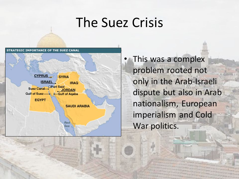 The Suez Crisis This was a complex problem rooted not only in the Arab-Israeli dispute but also in Arab nationalism, European imperialism and Cold War