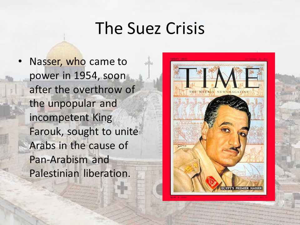The Suez Crisis Nasser, who came to power in 1954, soon after the overthrow of the unpopular and incompetent King Farouk, sought to unite Arabs in the
