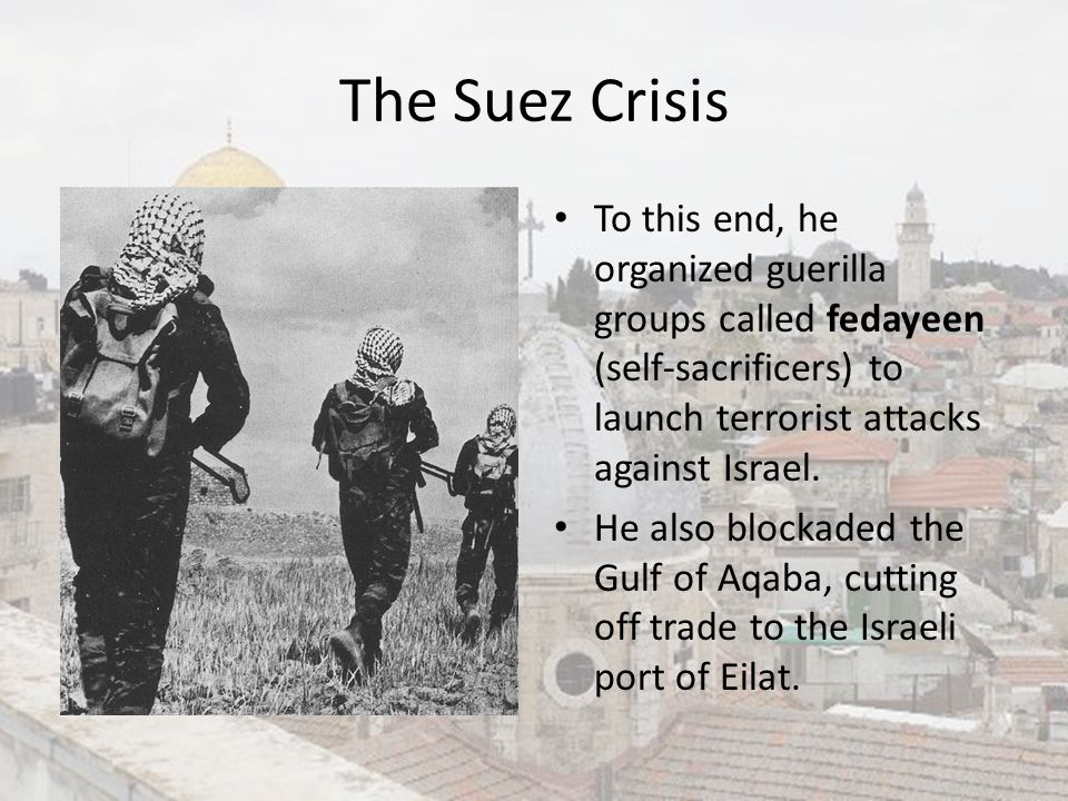 The Suez Crisis To this end, he organized guerilla groups called fedayeen (self-sacrificers) to launch terrorist attacks against Israel. He also block