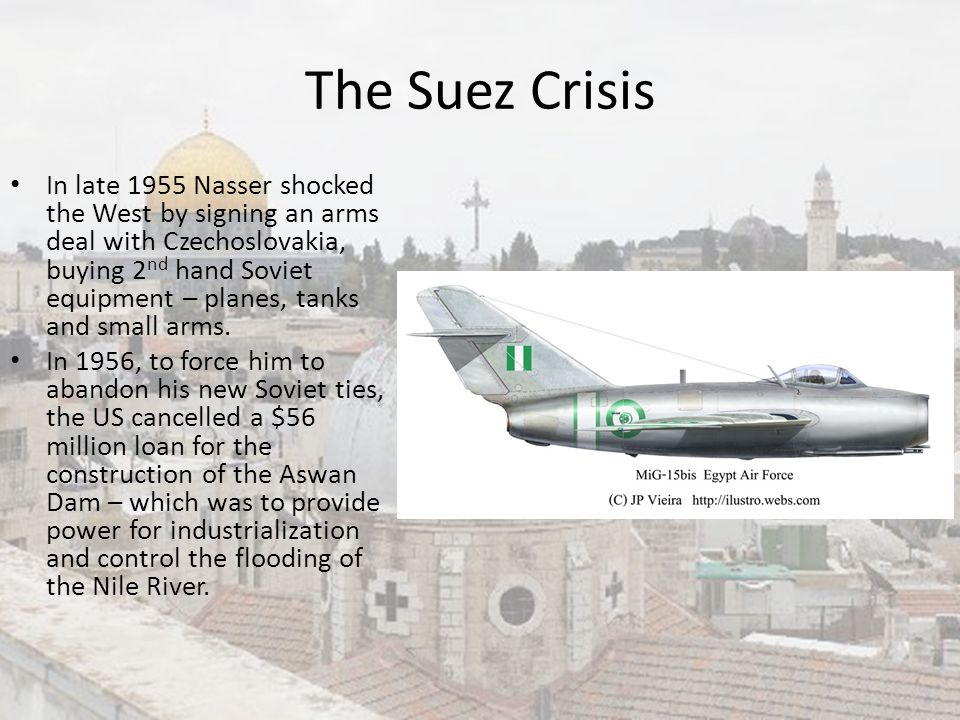 The Suez Crisis In late 1955 Nasser shocked the West by signing an arms deal with Czechoslovakia, buying 2 nd hand Soviet equipment – planes, tanks an
