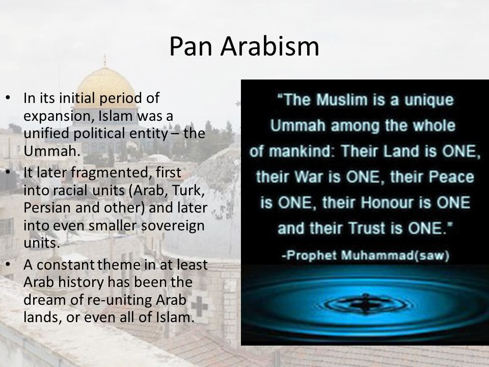 Pan Arabism In its initial period of expansion, Islam was a unified political entity – the Ummah. It later fragmented, first into racial units (Arab,