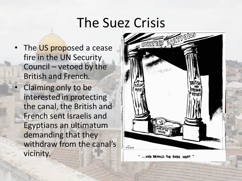 The Suez Crisis The US proposed a cease fire in the UN Security Council – vetoed by the British and French. Claiming only to be interested in protecti