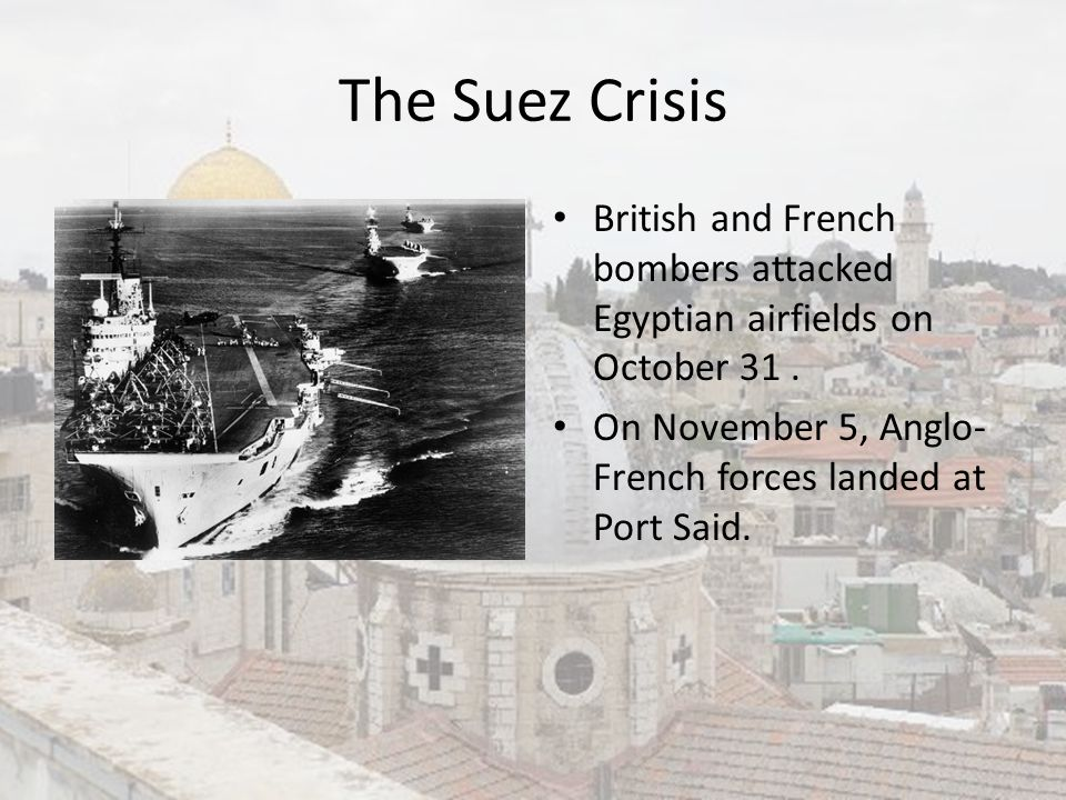 The Suez Crisis British and French bombers attacked Egyptian airfields on October 31. On November 5, Anglo- French forces landed at Port Said.