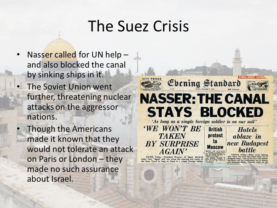 The Suez Crisis Nasser called for UN help – and also blocked the canal by sinking ships in it. The Soviet Union went further, threatening nuclear atta