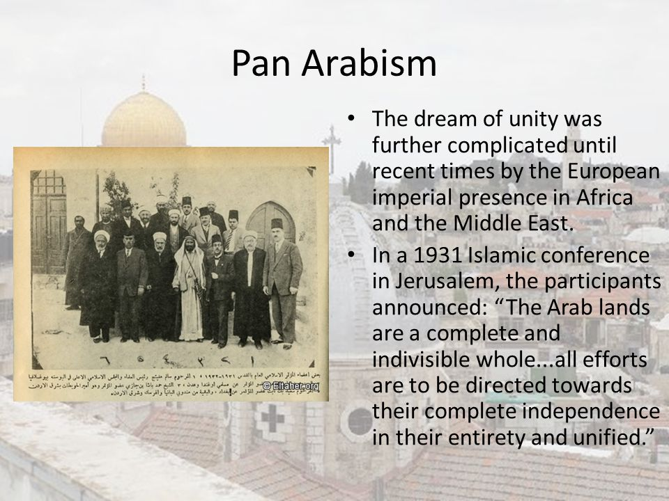 Pan Arabism The dream of unity was further complicated until recent times by the European imperial presence in Africa and the Middle East. In a 1931 I