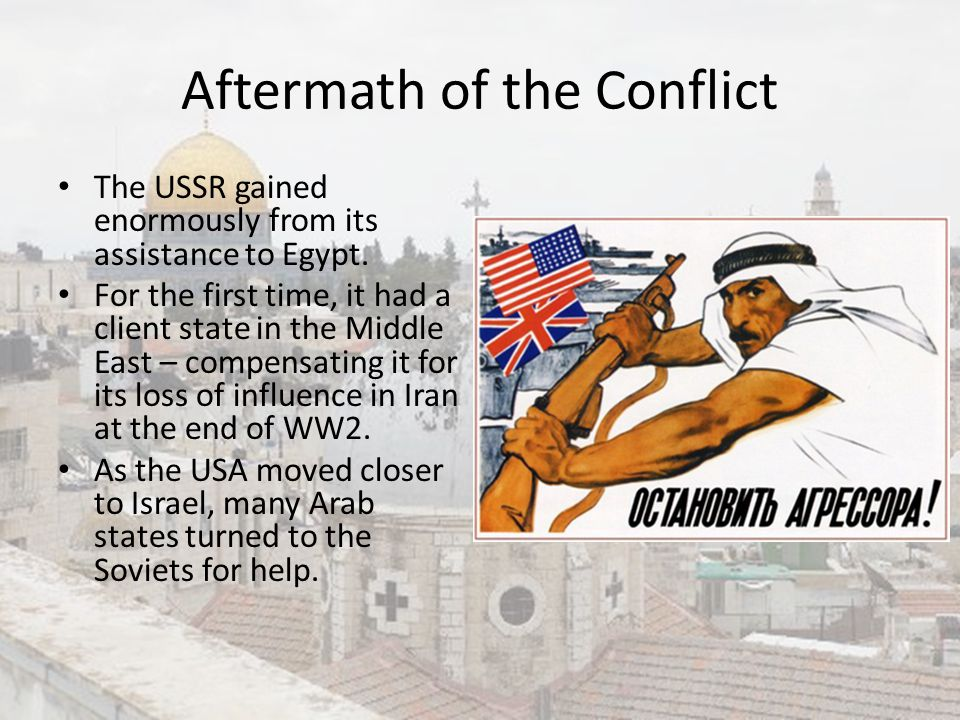 Aftermath of the Conflict The USSR gained enormously from its assistance to Egypt. For the first time, it had a client state in the Middle East – comp