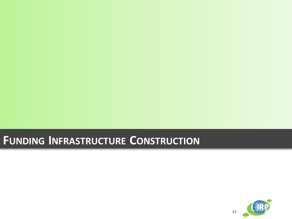 F UNDING I NFRASTRUCTURE C ONSTRUCTION 13