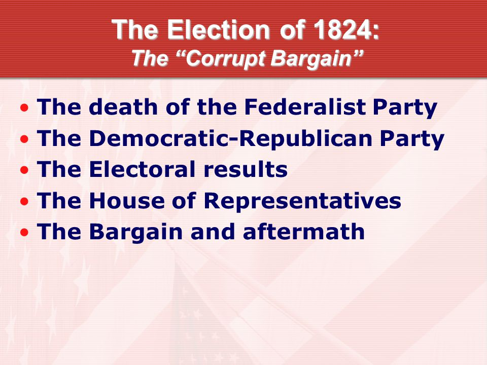 """The Election of 1824: The """"Corrupt Bargain"""" The death of the Federalist Party The Democratic-Republican Party The Electoral results The House of Repre"""