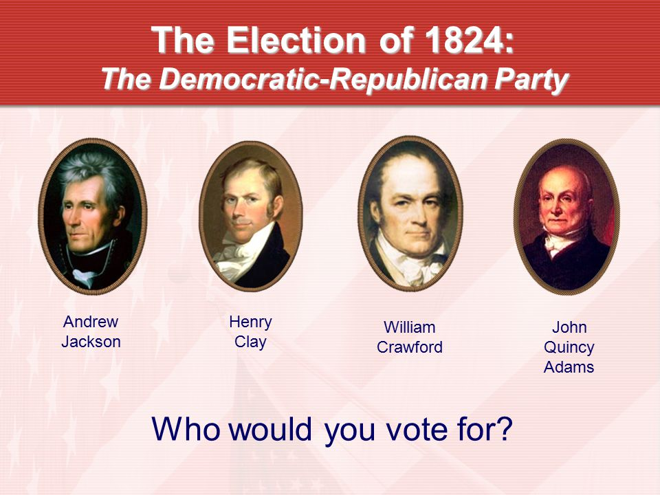The Election of 1824: The Democratic-Republican Party Andrew Jackson Henry Clay William Crawford John Quincy Adams Who would you vote for