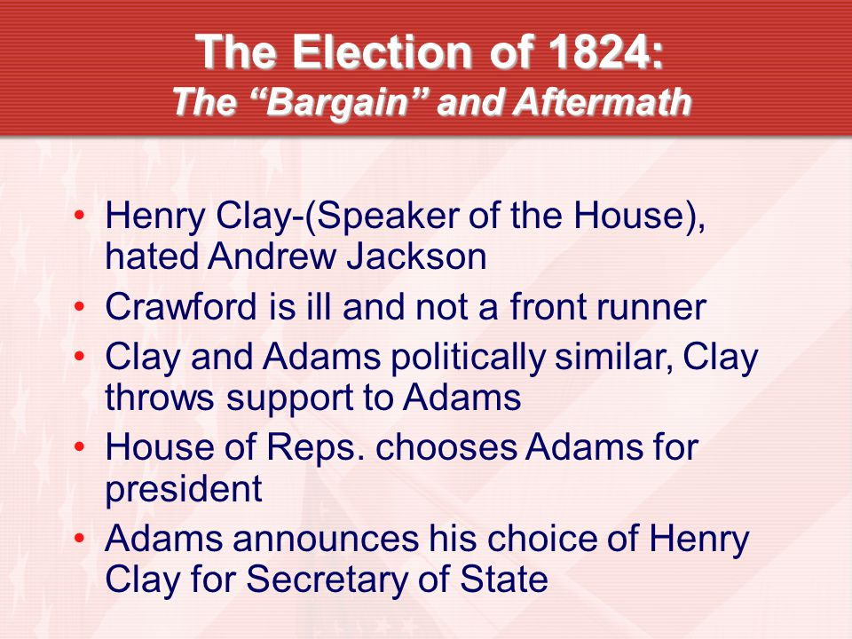 The Election of 1824: The Bargain and Aftermath Henry Clay-(Speaker of the House), hated Andrew Jackson Crawford is ill and not a front runner Clay and Adams politically similar, Clay throws support to Adams House of Reps.