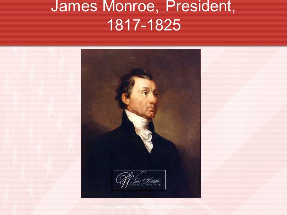 James Monroe, President, 1817-1825 http://franceshunter.files.wordpress.com/2010/05/monroe.jpg