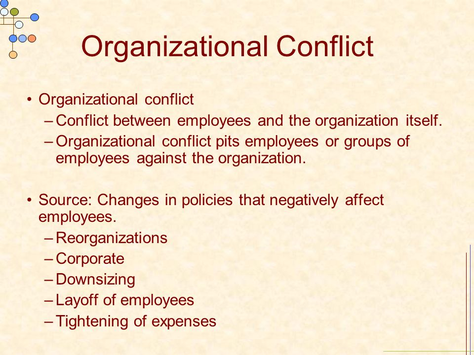 Organizational Conflict Organizational conflict –Conflict between employees and the organization itself. –Organizational conflict pits employees or gr
