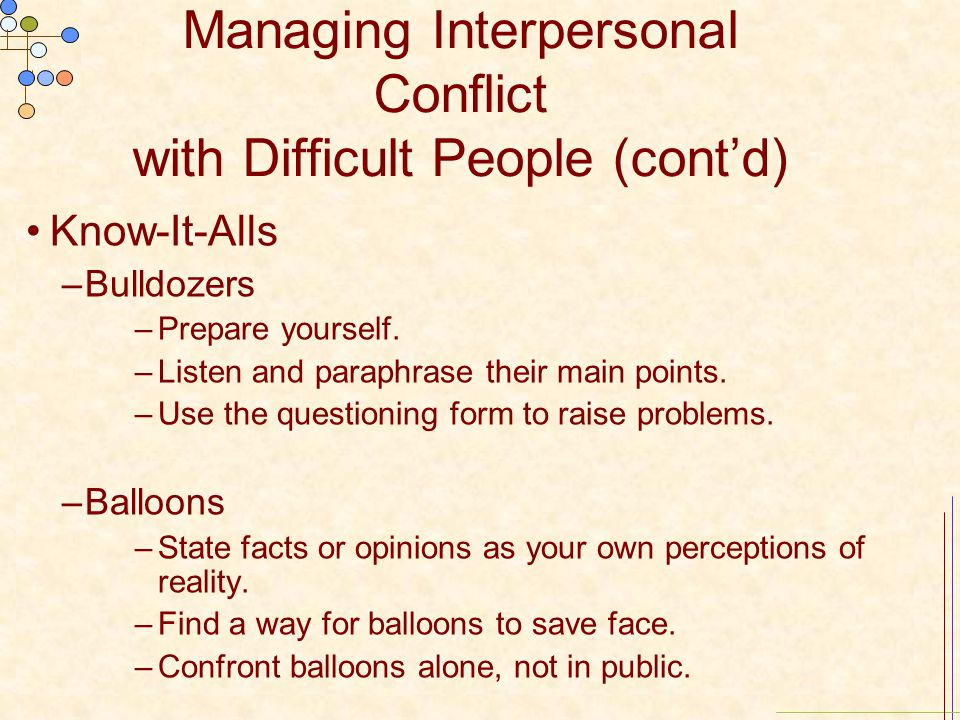 Managing Interpersonal Conflict with Difficult People (cont'd) Know-It-Alls –Bulldozers –Prepare yourself. –Listen and paraphrase their main points. –